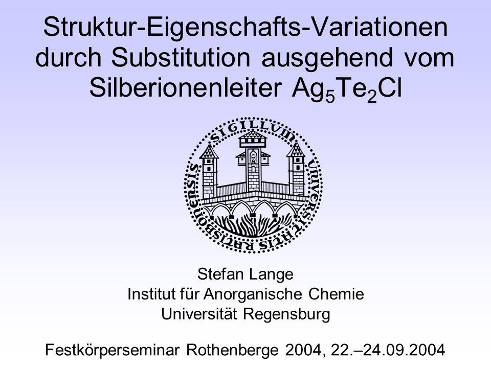 Struktur-Eigenschafts-Variationen durch Substitution ausgehend vom Silberionenleiter Ag 5 Te 2 Cl Stefan Lange Institut für Anorganische Chemie Universität Regensburg Festkörperseminar Rothenberge 2004, 22.–24.09.2004