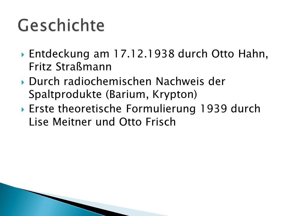  Entdeckung am 17.12.1938 durch Otto Hahn, Fritz Straßmann  Durch radiochemischen Nachweis der Spaltprodukte (Barium, Krypton)  Erste theoretische