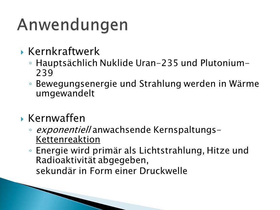  Kernkraftwerk ◦ Hauptsächlich Nuklide Uran-235 und Plutonium- 239 ◦ Bewegungsenergie und Strahlung werden in Wärme umgewandelt  Kernwaffen ◦ expone