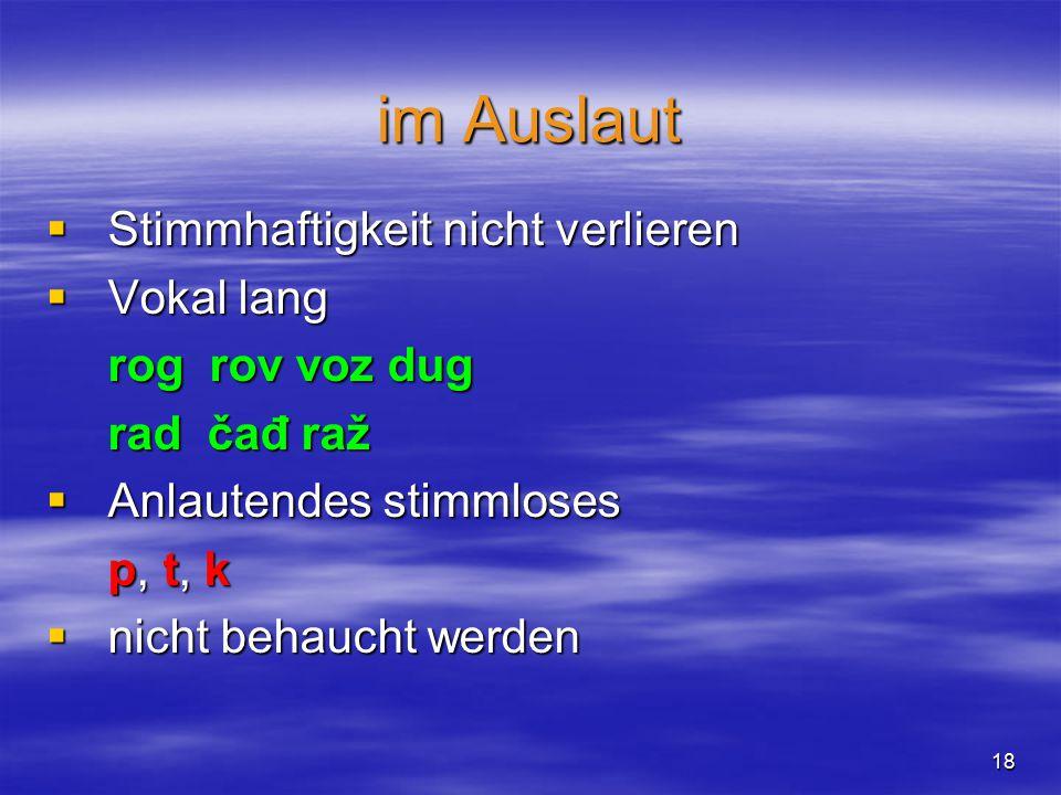 17  Die stimmhaften Konsonanten  Die stimmlosen Konsonanten b v g d  (đ)  (ž) z  (dž) i  (j) - - p f k t t  ç (ć)  (š) s t  (č) - t  s (c) x (h)