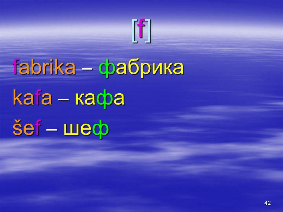 41 [f], [j, i][f], [j, i][f], [j, i][f], [j, i]  werden besonder im Wortinlaut mit weniger starkem Reibunsgeräusch erzeugt  als im Deutschen  und klingen daher etwas weicher