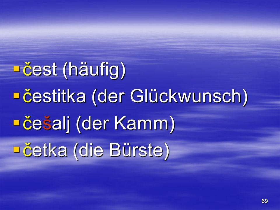 68  čempres (die Zypresse)  čep (der Korken)  čerga (das Zigeunerzelt)  česma (der Brunnen)