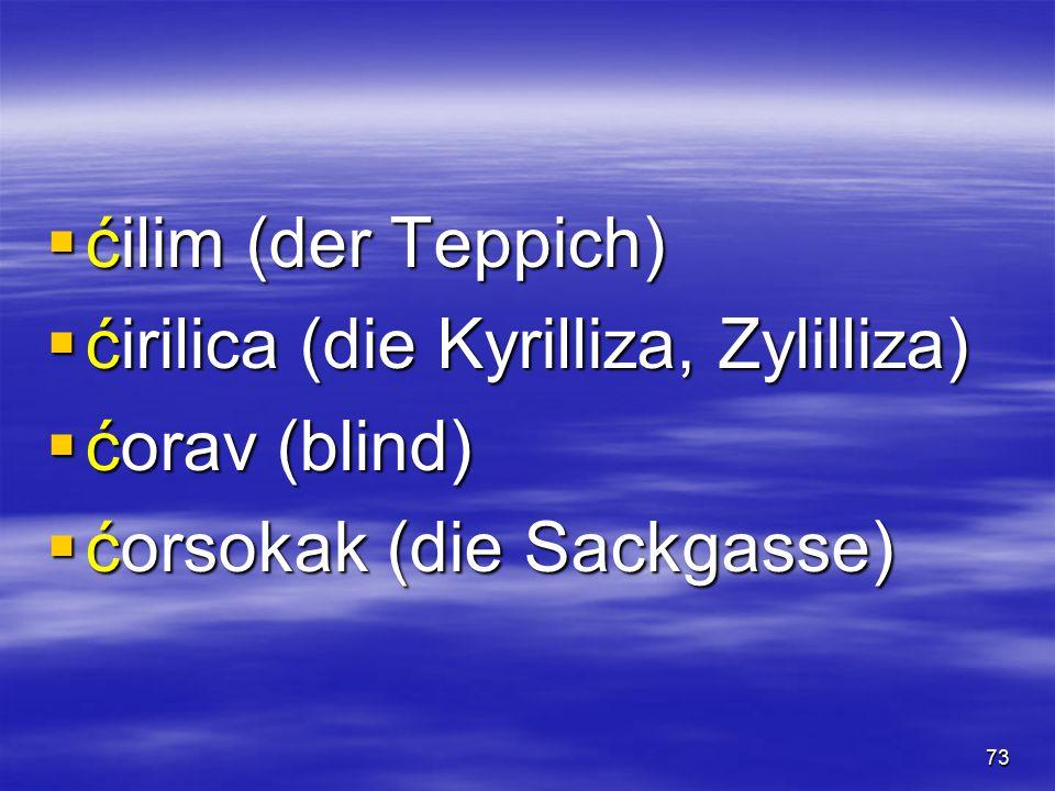 72 [tç](ć, ћ)[tç](ć, ћ)[tç](ć, ћ)[tç](ć, ћ)  ćaća (der Papa)  ćelija (das Zelle)  ćevap (am Spieß gebratene Fleischstücke, der Kebab)  ćevapčići (gegrillte Hackfleischklößchen)
