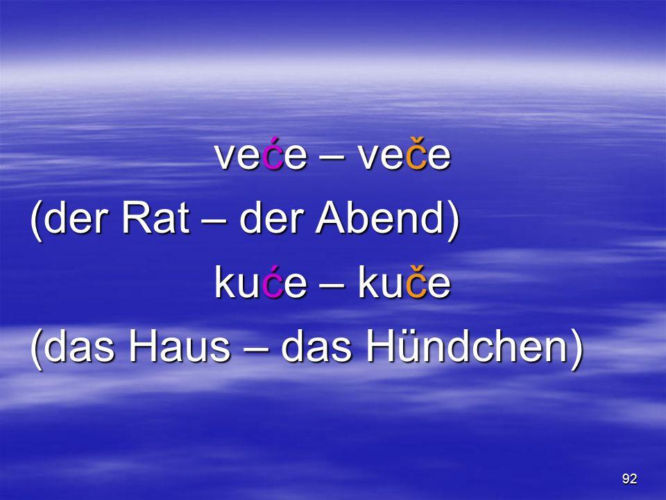 91 ć /t  ç/ – č /t  / ćar – čar (der Gewinn – die Faszination) spavaćica – spavačica (das Schlafhemd, Nachthemd – die Schläferin, Langschläferin) ćelo – čelo (der Kahlkopf – die Stirn)
