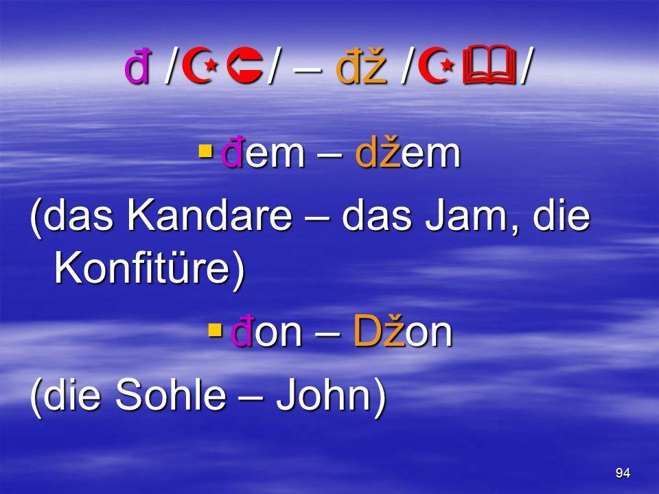 93 č /t  / – dž /  / čak – džak (sogar – der Sack) čin – džin (die Tat – der Riese) Beč – bedž (Wien – das Bedge)