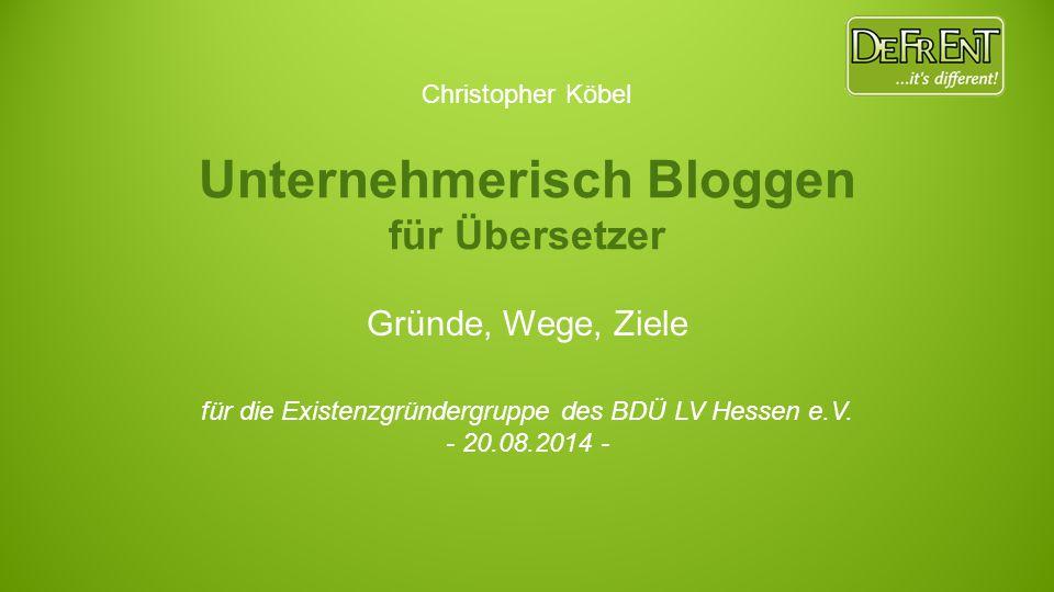 Unternehmerisch Bloggen für Übersetzer Gründe, Wege, Ziele für die Existenzgründergruppe des BDÜ LV Hessen e.V. - 20.08.2014 - Christopher Köbel