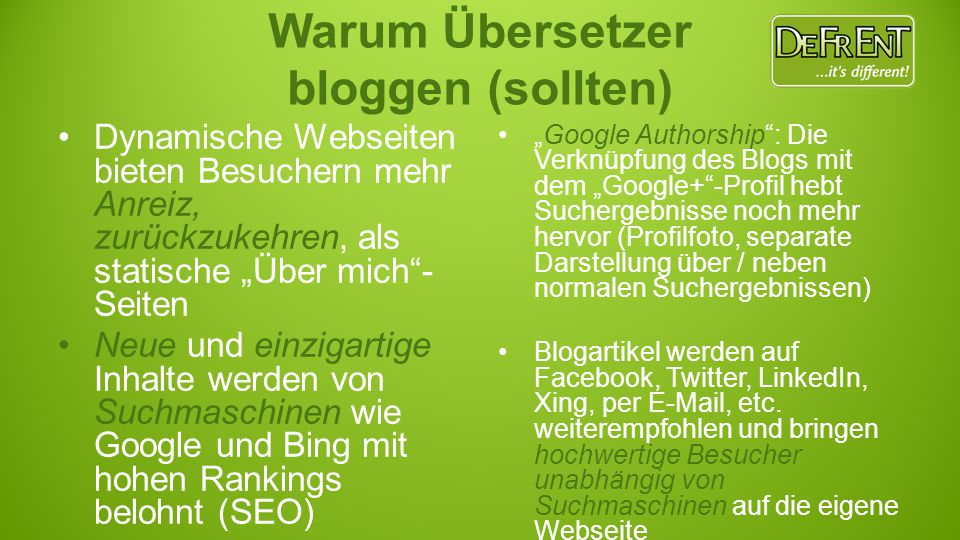 """Dynamische Webseiten bieten Besuchern mehr Anreiz, zurückzukehren, als statische """"Über mich - Seiten Neue und einzigartige Inhalte werden von Suchmaschinen wie Google und Bing mit hohen Rankings belohnt (SEO) """"Google Authorship : Die Verknüpfung des Blogs mit dem """"Google+ -Profil hebt Suchergebnisse noch mehr hervor (Profilfoto, separate Darstellung über / neben normalen Suchergebnissen) Blogartikel werden auf Facebook, Twitter, LinkedIn, Xing, per E-Mail, etc."""