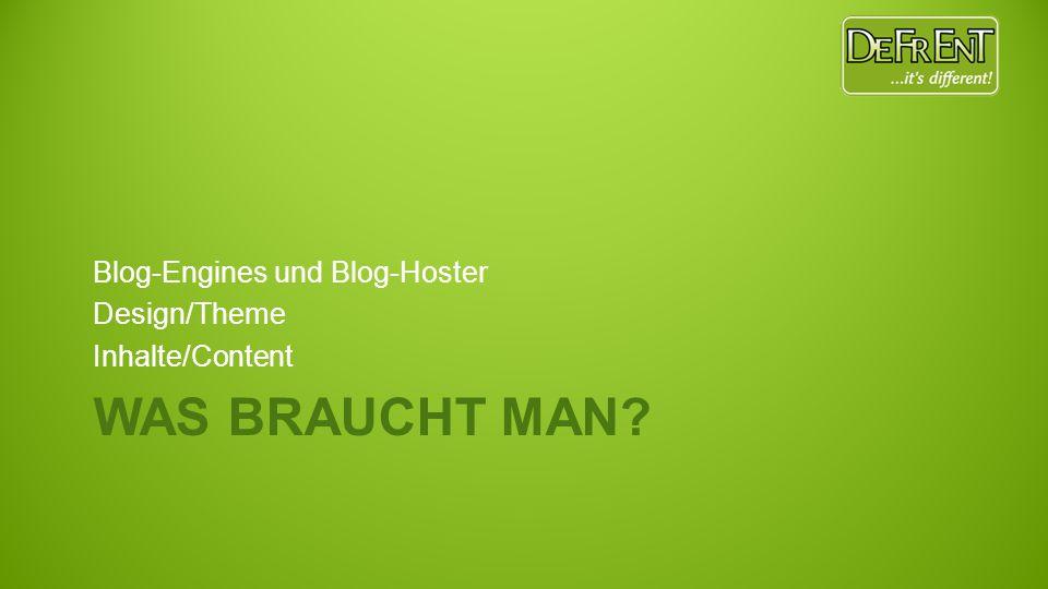 WAS BRAUCHT MAN? Blog-Engines und Blog-Hoster Design/Theme Inhalte/Content