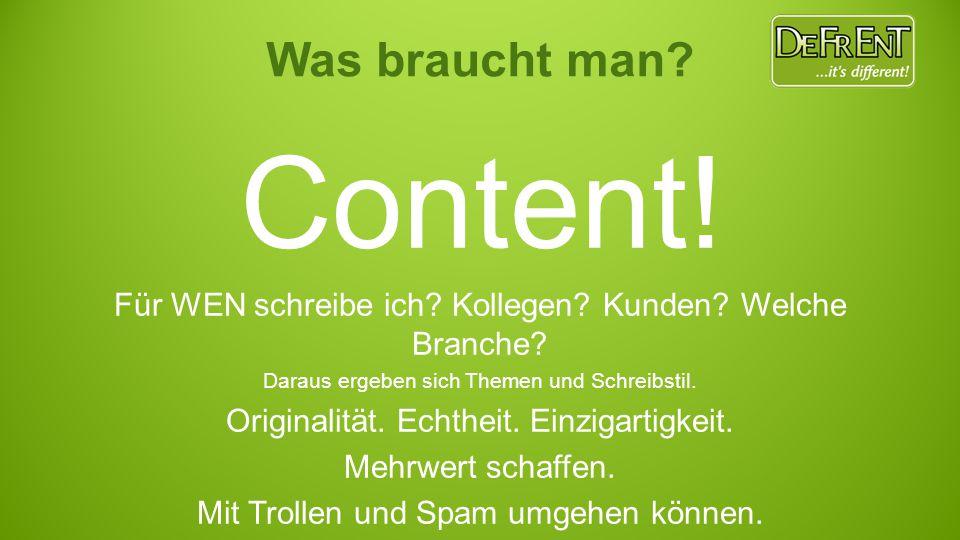 Was braucht man? Content! Für WEN schreibe ich? Kollegen? Kunden? Welche Branche? Daraus ergeben sich Themen und Schreibstil. Originalität. Echtheit.
