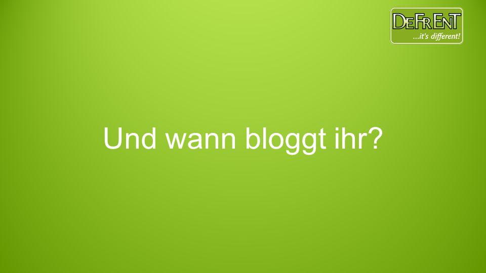 Und wann bloggt ihr