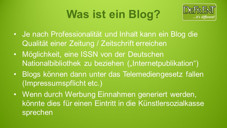 """Je nach Professionalität und Inhalt kann ein Blog die Qualität einer Zeitung / Zeitschrift erreichen Möglichkeit, eine ISSN von der Deutschen Nationalbibliothek zu beziehen (""""Internetpublikation ) Blogs können dann unter das Telemediengesetz fallen (Impressumspflicht etc.) Wenn durch Werbung Einnahmen generiert werden, könnte dies für einen Eintritt in die Künstlersozialkasse sprechen"""