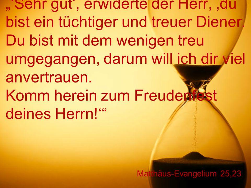 """Matthäus-Evangelium 25,23 """"'Sehr gut', erwiderte der Herr, 'du bist ein tüchtiger und treuer Diener. Du bist mit dem wenigen treu umgegangen, darum wi"""