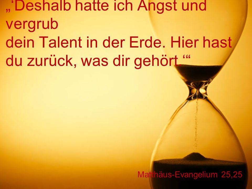 """Matthäus-Evangelium 25,25 """"'Deshalb hatte ich Angst und vergrub dein Talent in der Erde. Hier hast du zurück, was dir gehört.'"""""""