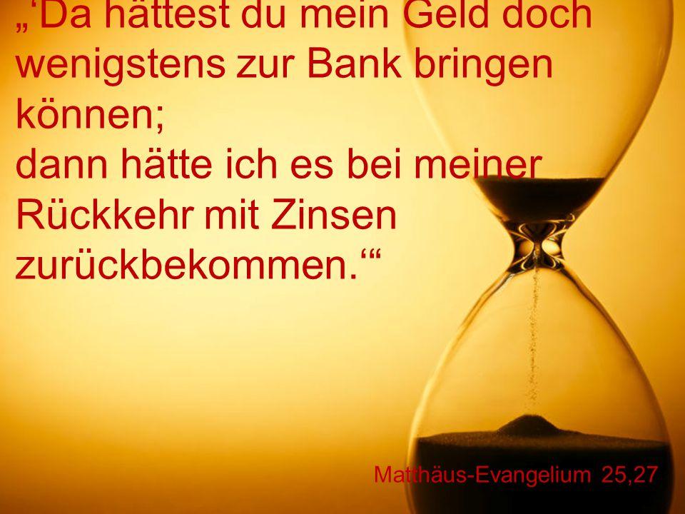 """Matthäus-Evangelium 25,27 """"'Da hättest du mein Geld doch wenigstens zur Bank bringen können; dann hätte ich es bei meiner Rückkehr mit Zinsen zurückbe"""