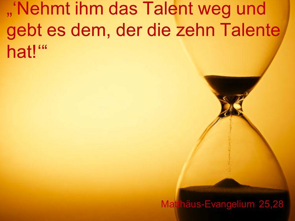"""Matthäus-Evangelium 25,28 """"'Nehmt ihm das Talent weg und gebt es dem, der die zehn Talente hat!'"""""""