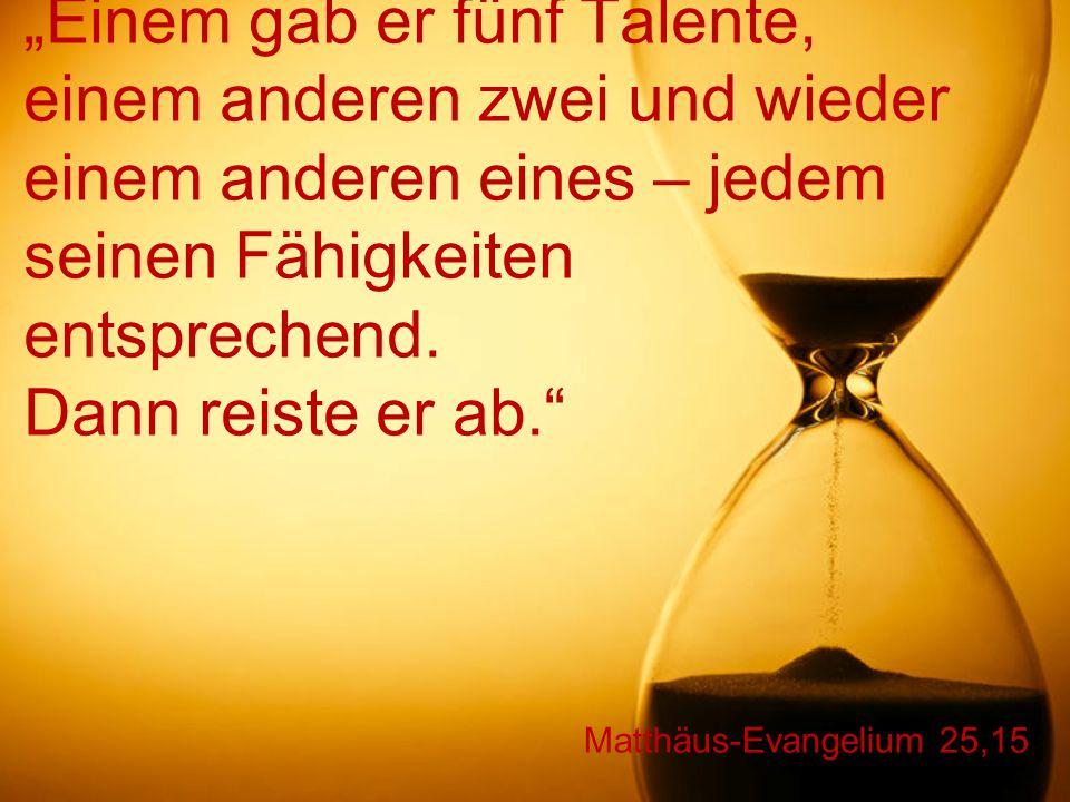 """Matthäus-Evangelium 25,15 """"Einem gab er fünf Talente, einem anderen zwei und wieder einem anderen eines – jedem seinen Fähigkeiten entsprechend. Dann"""