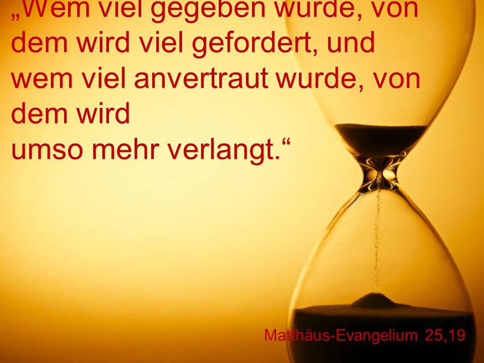 """Matthäus-Evangelium 25,19 """"Wem viel gegeben wurde, von dem wird viel gefordert, und wem viel anvertraut wurde, von dem wird umso mehr verlangt."""""""