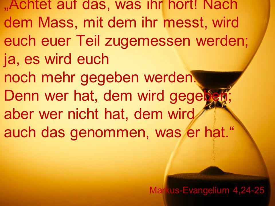 """Markus-Evangelium 4,24-25 """"Achtet auf das, was ihr hört! Nach dem Mass, mit dem ihr messt, wird euch euer Teil zugemessen werden; ja, es wird euch noc"""