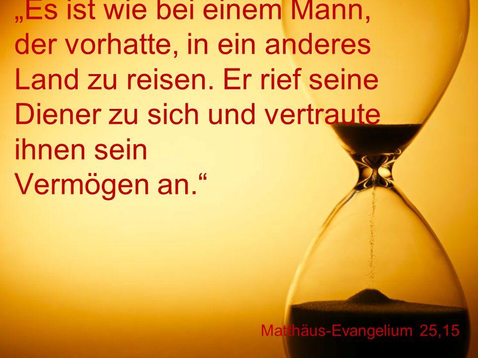 """Matthäus-Evangelium 25,16-17 """"Der Diener, der fünf Talente bekommen hatte, begann sofort, mit dem Geld zu arbeiten, und gewann fünf weitere dazu."""