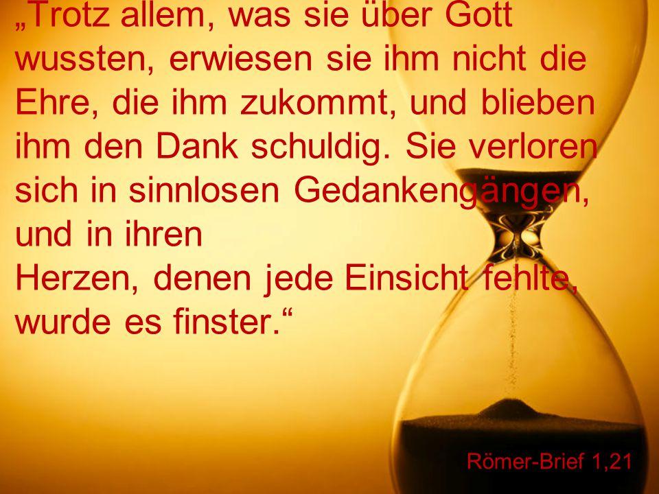 """Römer-Brief 1,21 """"Trotz allem, was sie über Gott wussten, erwiesen sie ihm nicht die Ehre, die ihm zukommt, und blieben ihm den Dank schuldig. Sie ver"""