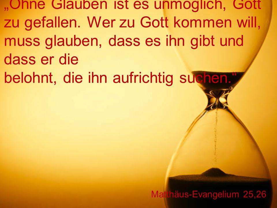 """Matthäus-Evangelium 25,26 """"Ohne Glauben ist es unmöglich, Gott zu gefallen. Wer zu Gott kommen will, muss glauben, dass es ihn gibt und dass er die be"""