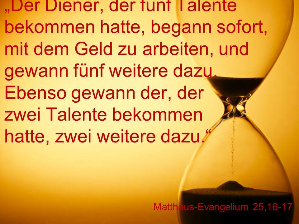 """Matthäus-Evangelium 25,16-17 """"Der Diener, der fünf Talente bekommen hatte, begann sofort, mit dem Geld zu arbeiten, und gewann fünf weitere dazu. Eben"""