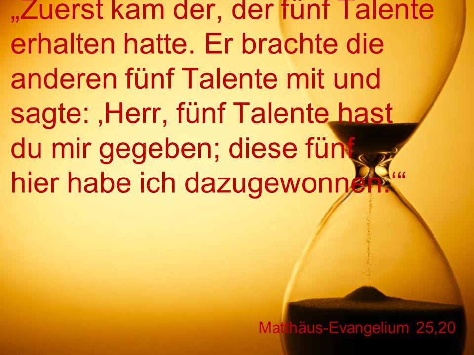 """Matthäus-Evangelium 25,20 """"Zuerst kam der, der fünf Talente erhalten hatte. Er brachte die anderen fünf Talente mit und sagte: 'Herr, fünf Talente has"""