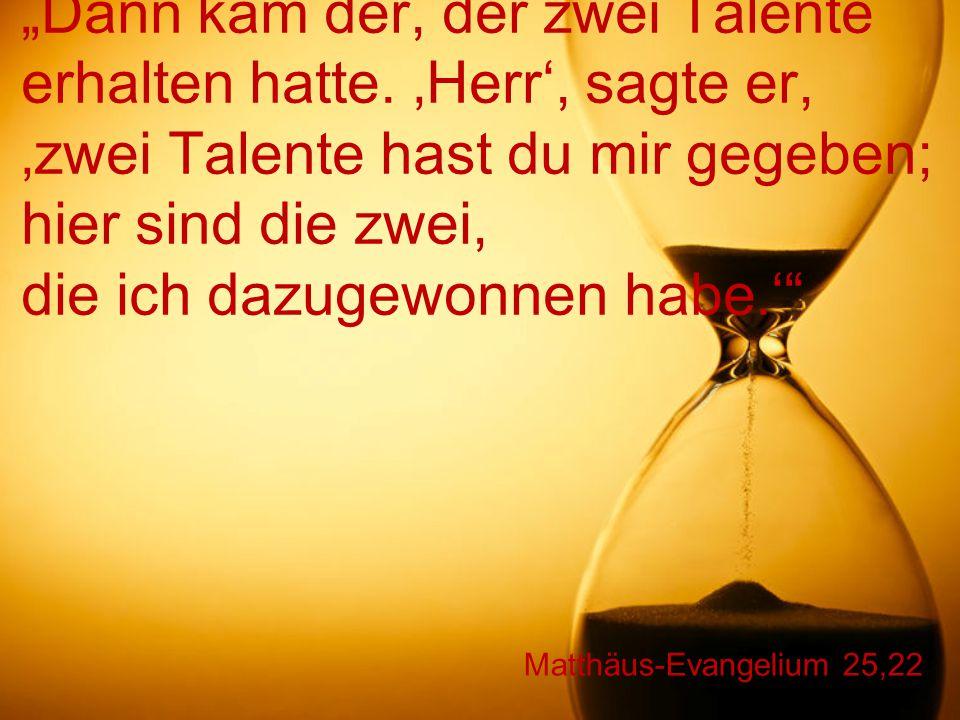 """Matthäus-Evangelium 25,22 """"Dann kam der, der zwei Talente erhalten hatte. 'Herr', sagte er, 'zwei Talente hast du mir gegeben; hier sind die zwei, die"""