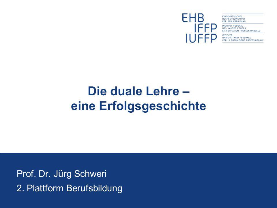 Die duale Lehre – eine Erfolgsgeschichte Prof. Dr. Jürg Schweri 2. Plattform Berufsbildung