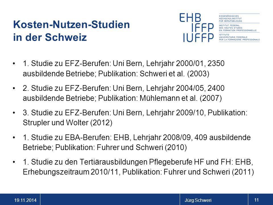 19.11.2014Jürg Schweri 11 Kosten-Nutzen-Studien in der Schweiz 1. Studie zu EFZ-Berufen: Uni Bern, Lehrjahr 2000/01, 2350 ausbildende Betriebe; Publik
