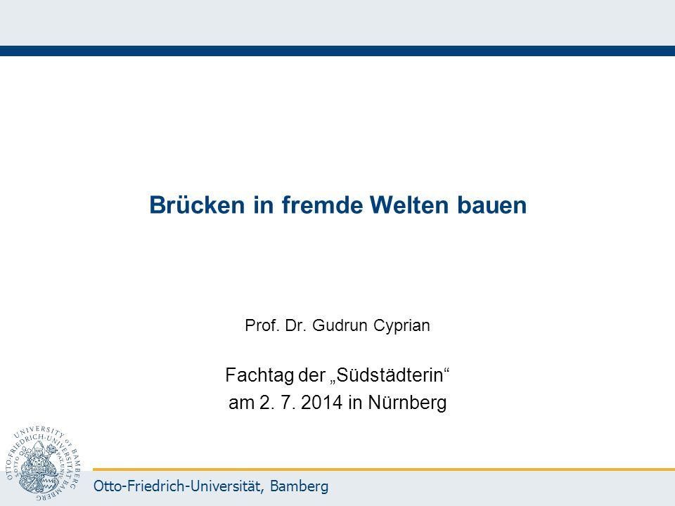 """Otto-Friedrich-Universität, Bamberg Brücken in fremde Welten bauen Prof. Dr. Gudrun Cyprian Fachtag der """"Südstädterin"""" am 2. 7. 2014 in Nürnberg"""