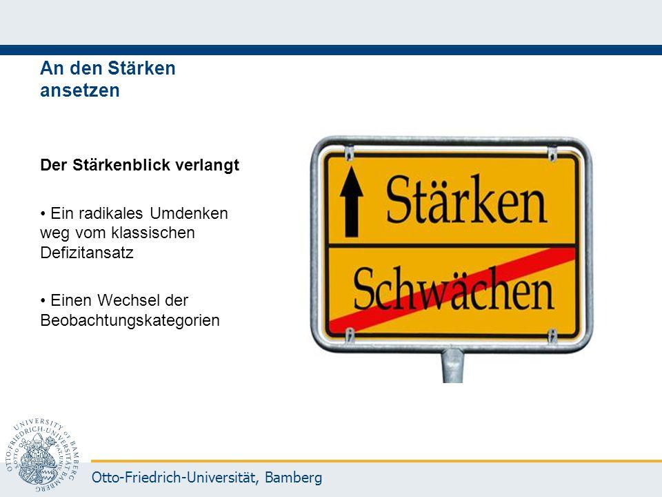 Otto-Friedrich-Universität, Bamberg An den Stärken ansetzen Der Stärkenblick verlangt Ein radikales Umdenken weg vom klassischen Defizitansatz Einen W