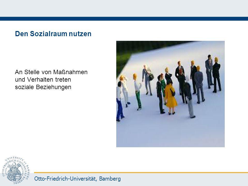 Otto-Friedrich-Universität, Bamberg Den Sozialraum nutzen An Stelle von Maßnahmen und Verhalten treten soziale Beziehungen