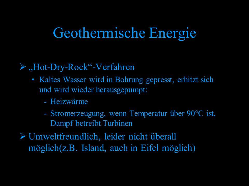 """Geothermische Energie  """"Hot-Dry-Rock""""-Verfahren Kaltes Wasser wird in Bohrung gepresst, erhitzt sich und wird wieder herausgepumpt: -Heizwärme -Strom"""