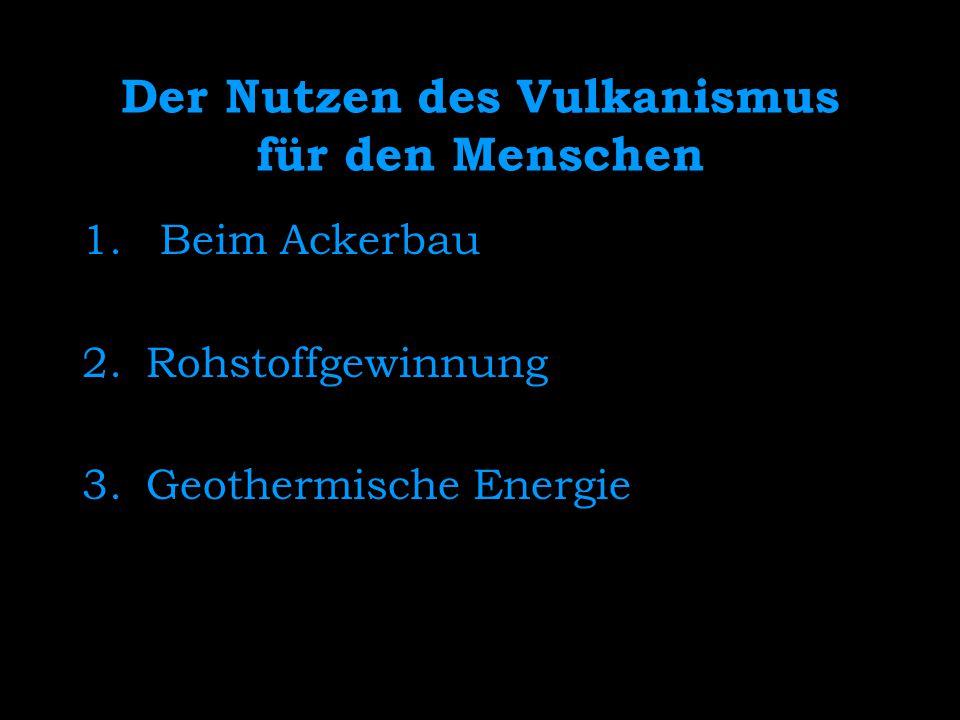 Der Nutzen des Vulkanismus für den Menschen 1. Beim Ackerbau 2.Rohstoffgewinnung 3.Geothermische Energie