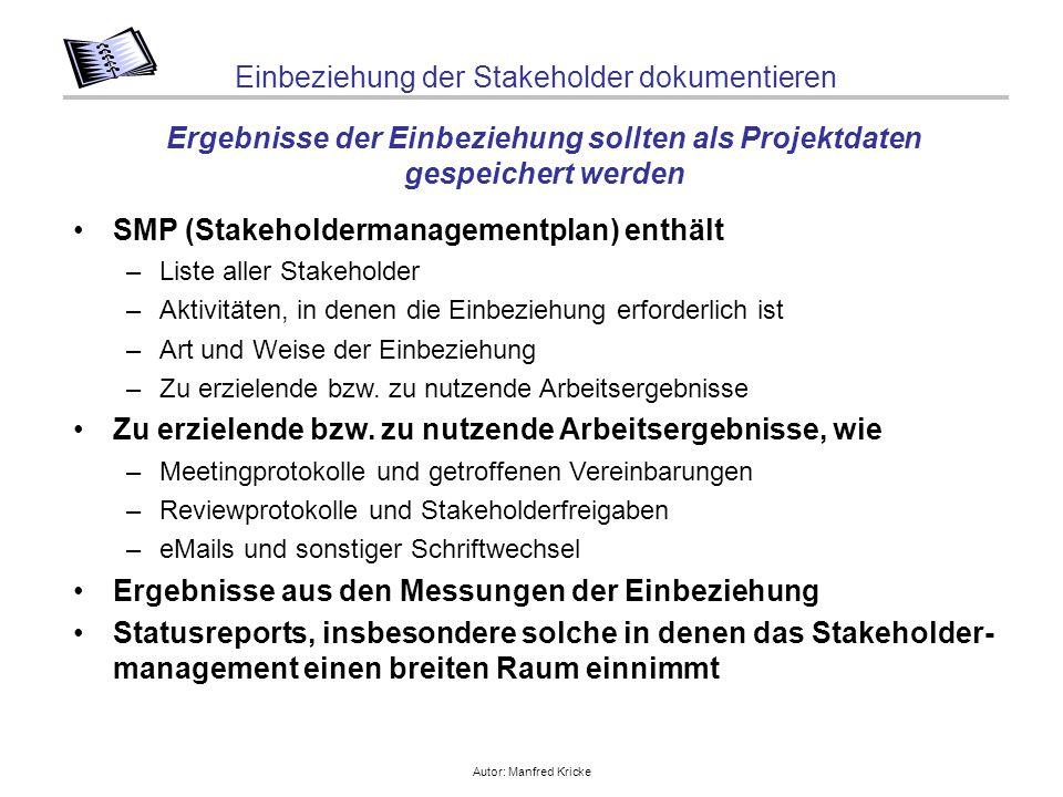 Autor: Manfred Kricke Einbeziehung der Stakeholder dokumentieren SMP (Stakeholdermanagementplan) enthält –Liste aller Stakeholder –Aktivitäten, in denen die Einbeziehung erforderlich ist –Art und Weise der Einbeziehung –Zu erzielende bzw.