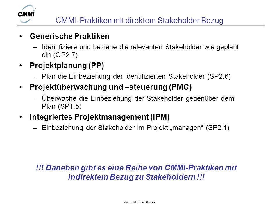 """Autor: Manfred Kricke CMMI-Praktiken mit direktem Stakeholder Bezug Generische Praktiken –Identifiziere und beziehe die relevanten Stakeholder wie geplant ein (GP2.7) Projektplanung (PP) –Plan die Einbeziehung der identifizierten Stakeholder (SP2.6) Projektüberwachung und –steuerung (PMC) –Überwache die Einbeziehung der Stakeholder gegenüber dem Plan (SP1.5) Integriertes Projektmanagement (IPM) –Einbeziehung der Stakeholder im Projekt """"managen (SP2.1) !!."""