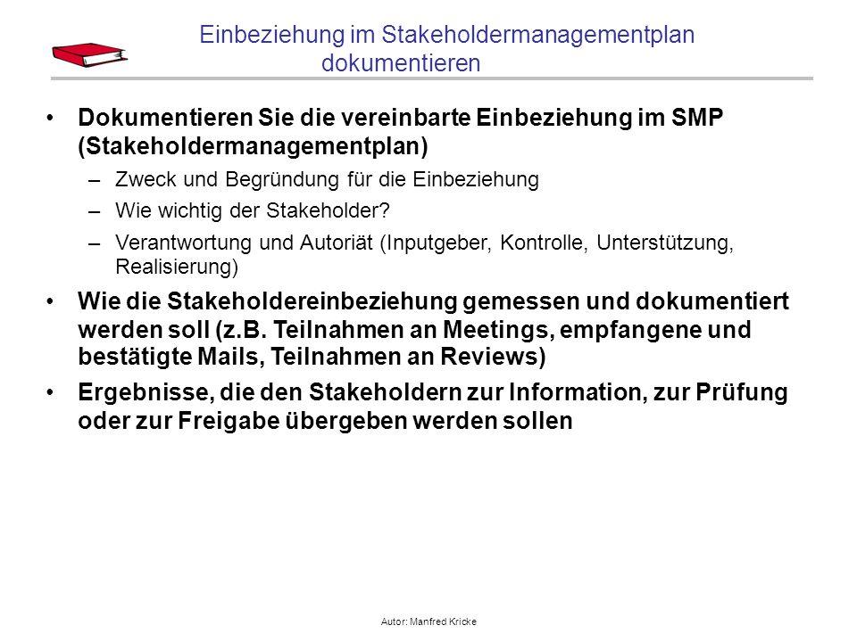 Autor: Manfred Kricke Einbeziehung im Stakeholdermanagementplan dokumentieren Dokumentieren Sie die vereinbarte Einbeziehung im SMP (Stakeholdermanagementplan) –Zweck und Begründung für die Einbeziehung –Wie wichtig der Stakeholder.