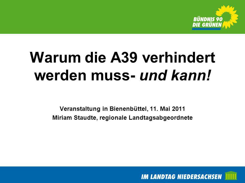 Warum die A39 verhindert werden muss- und kann! Veranstaltung in Bienenbüttel, 11. Mai 2011 Miriam Staudte, regionale Landtagsabgeordnete