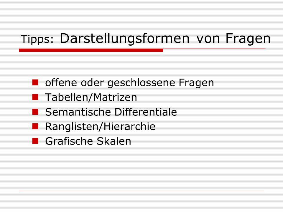 Tipps: Darstellungsformen von Fragen offene oder geschlossene Fragen Tabellen/Matrizen Semantische Differentiale Ranglisten/Hierarchie Grafische Skale