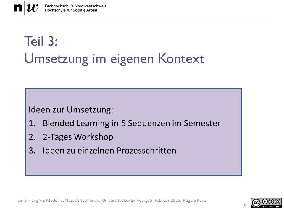 Einführung ins Modell Schlüsselsituationen, Universität Luxembourg, 5. Februar 2015, Regula Kunz Teil 3: Umsetzung im eigenen Kontext Ideen zur Umsetz