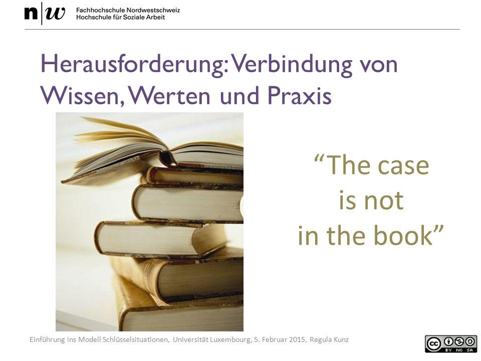 Einführung ins Modell Schlüsselsituationen, Universität Luxembourg, 5. Februar 2015, Regula Kunz Herausforderung: Verbindung von Wissen, Werten und Pr