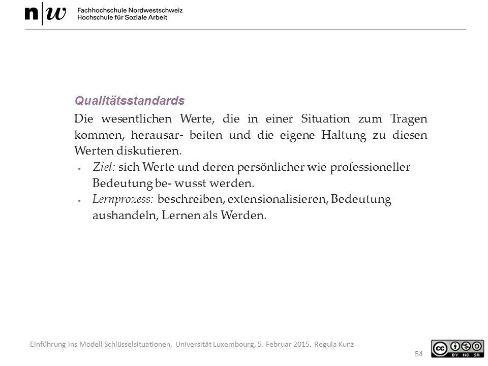 Einführung ins Modell Schlüsselsituationen, Universität Luxembourg, 5. Februar 2015, Regula Kunz 54 Qualitätsstandards Die wesentlichen Werte, die in