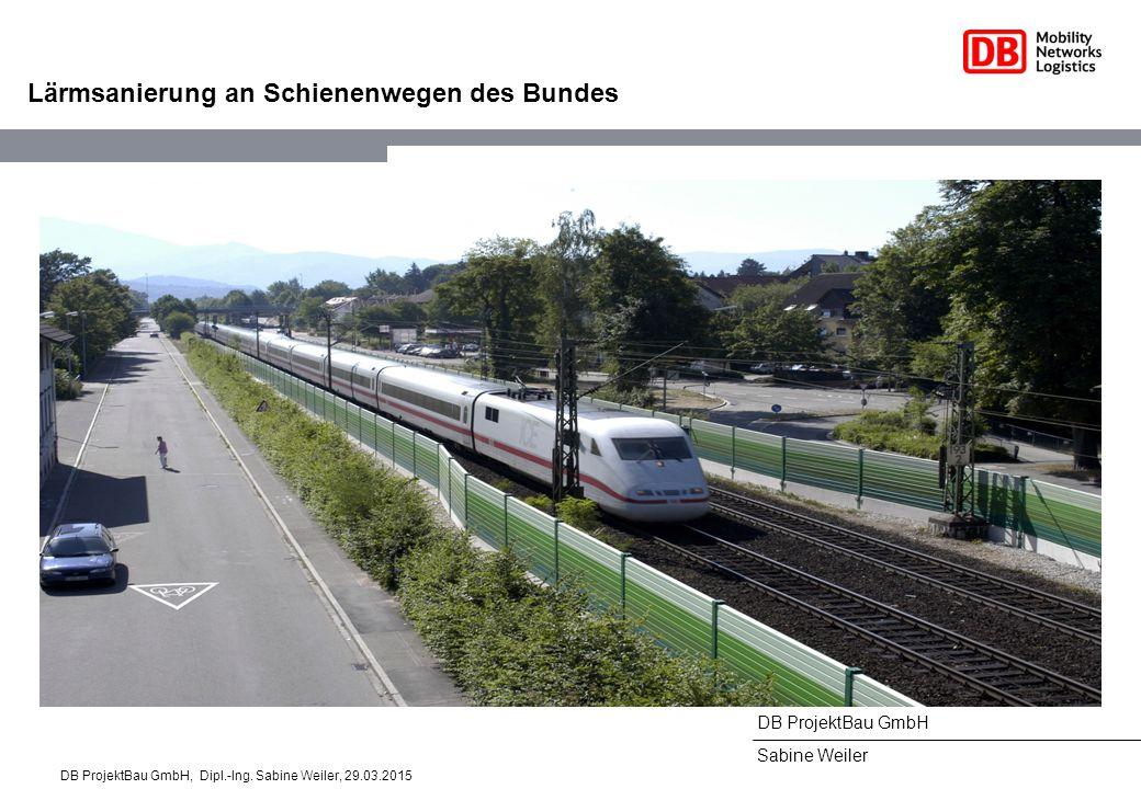 DB ProjektBau GmbH Sabine Weiler Lärmsanierung an Schienenwegen des Bundes DB ProjektBau GmbH, Dipl.-Ing. Sabine Weiler, 29.03.2015