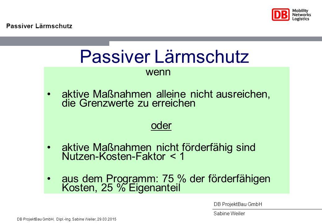 DB ProjektBau GmbH Sabine Weiler Passiver Lärmschutz wenn aktive Maßnahmen alleine nicht ausreichen, die Grenzwerte zu erreichen oder aktive Maßnahmen nicht förderfähig sind Nutzen-Kosten-Faktor < 1 aus dem Programm: 75 % der förderfähigen Kosten, 25 % Eigenanteil DB ProjektBau GmbH, Dipl.-Ing.