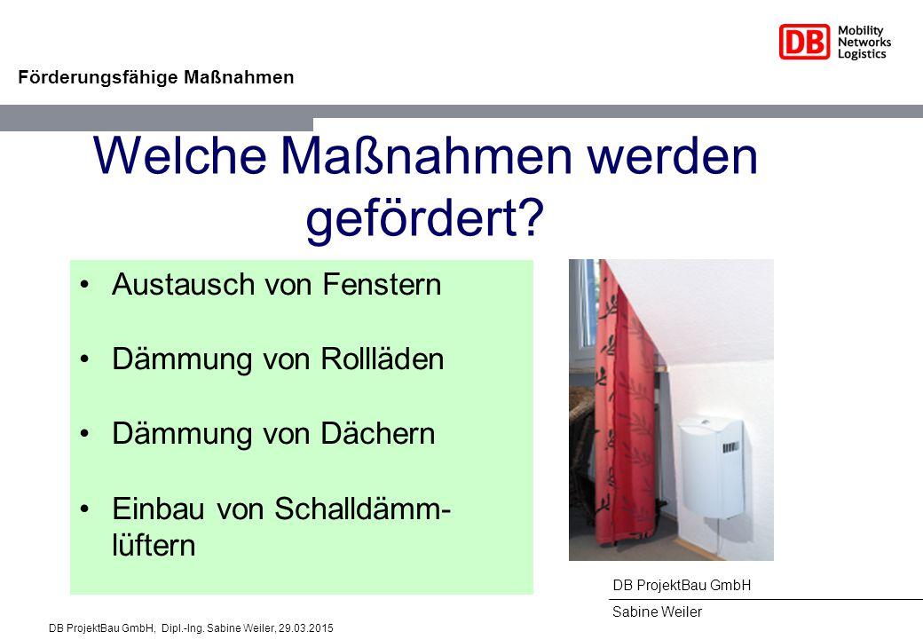 DB ProjektBau GmbH Sabine Weiler Förderungsfähige Maßnahmen Welche Maßnahmen werden gefördert? Austausch von Fenstern Dämmung von Rollläden Dämmung vo