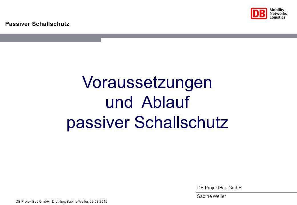 DB ProjektBau GmbH Sabine Weiler Passiver Schallschutz Voraussetzungen und Ablauf passiver Schallschutz DB ProjektBau GmbH, Dipl.-Ing. Sabine Weiler,