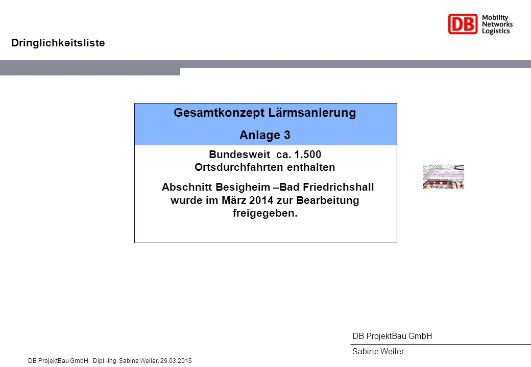 DB ProjektBau GmbH Sabine Weiler Gesamtkonzept Lärmsanierung Anlage 3 Bundesweit ca. 1.500 Ortsdurchfahrten enthalten Abschnitt Besigheim –Bad Friedri