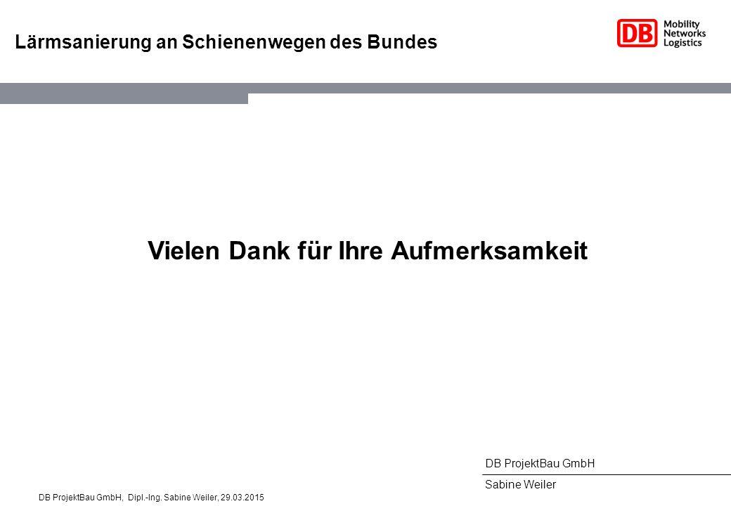 DB ProjektBau GmbH Sabine Weiler Lärmsanierung an Schienenwegen des Bundes Vielen Dank für Ihre Aufmerksamkeit DB ProjektBau GmbH, Dipl.-Ing. Sabine W
