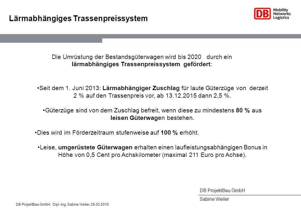 DB ProjektBau GmbH Sabine Weiler Lärmabhängiges Trassenpreissystem Die Umrüstung der Bestandsgüterwagen wird bis 2020 durch ein lärmabhängiges Trassenpreissystem gefördert:, wenn diese zu mindestens 80 % aus leisen Güterwagen bestehen.